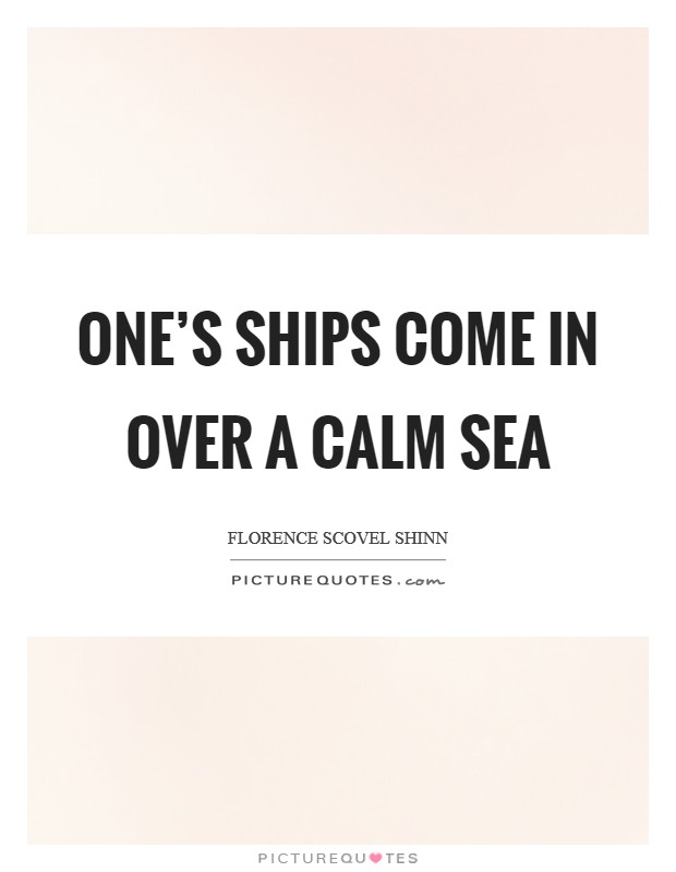 One's ships come in over a calm sea Picture Quote #1