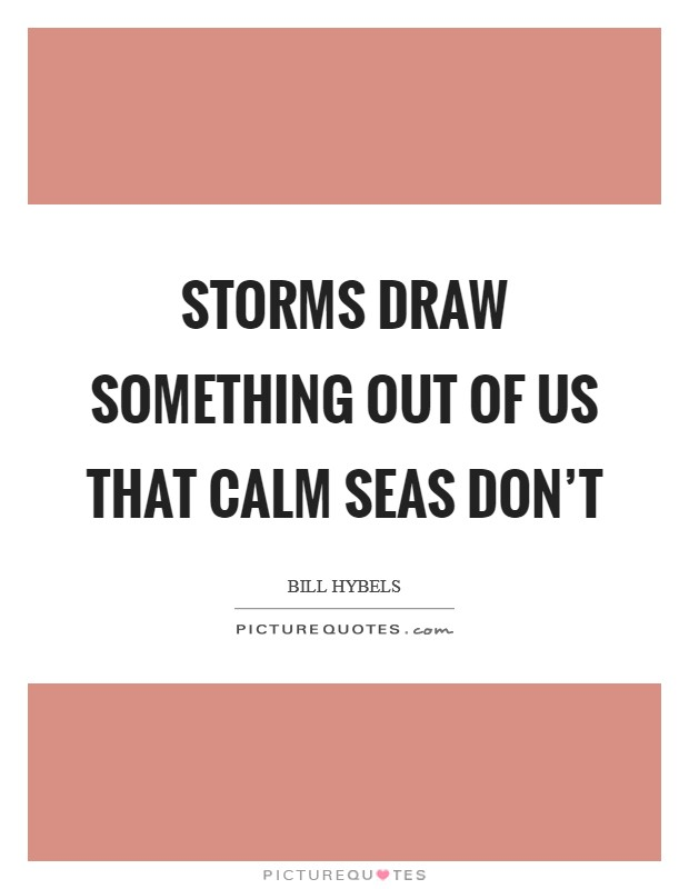 Storms draw something out of us that calm seas don't Picture Quote #1