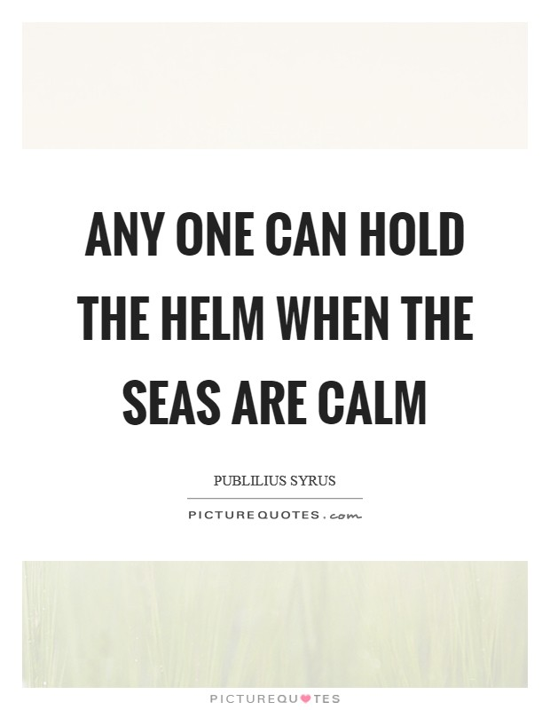 Any one can hold the helm when the seas are calm Picture Quote #1