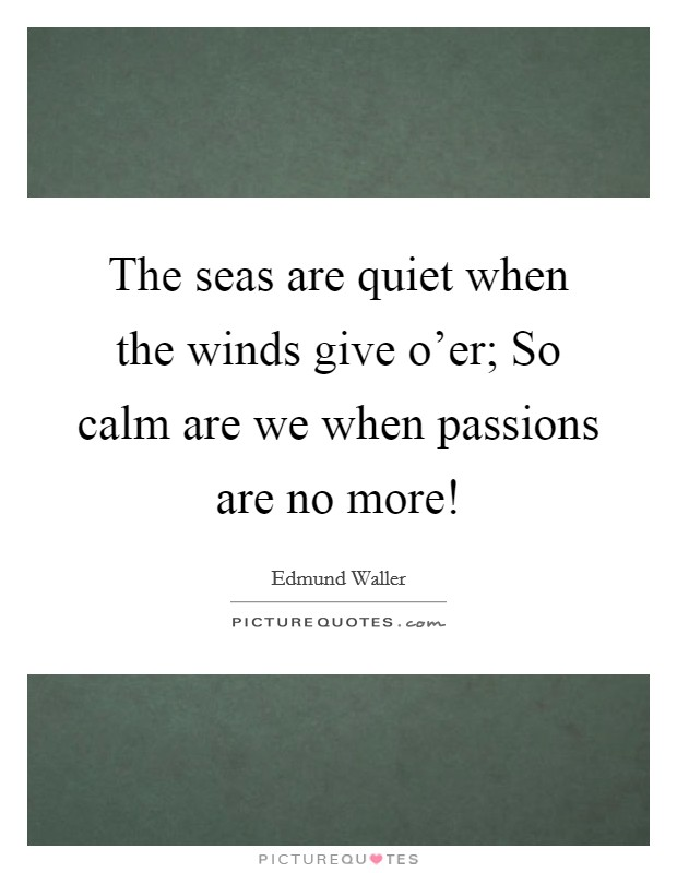 The seas are quiet when the winds give o'er; So calm are we when passions are no more! Picture Quote #1
