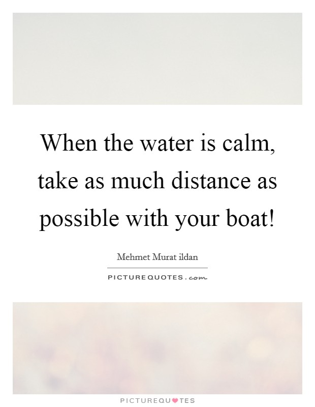 When the water is calm, take as much distance as possible with your boat! Picture Quote #1
