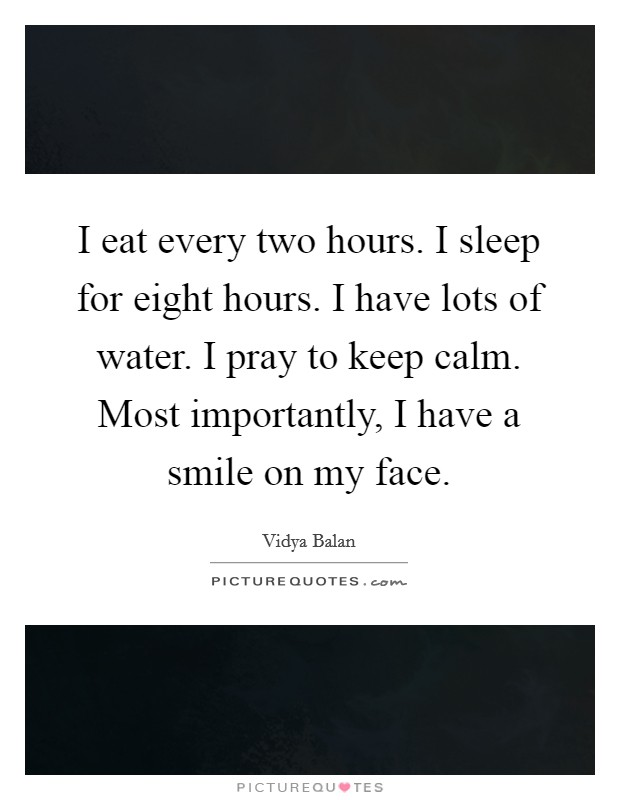 I eat every two hours. I sleep for eight hours. I have lots of water. I pray to keep calm. Most importantly, I have a smile on my face Picture Quote #1