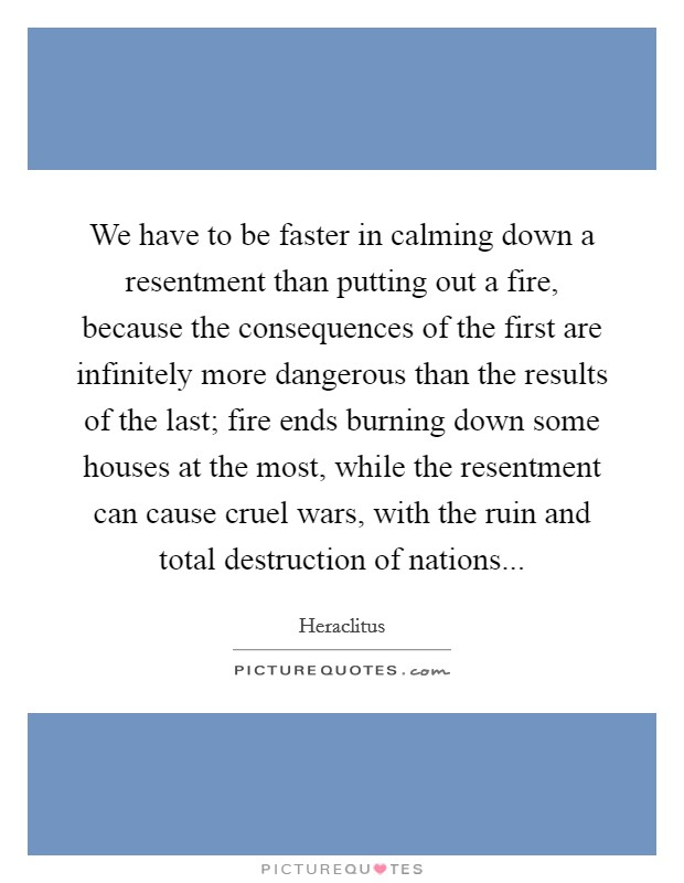 We have to be faster in calming down a resentment than putting out a fire, because the consequences of the first are infinitely more dangerous than the results of the last; fire ends burning down some houses at the most, while the resentment can cause cruel wars, with the ruin and total destruction of nations Picture Quote #1