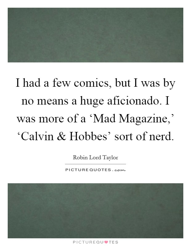 I had a few comics, but I was by no means a huge aficionado. I was more of a 'Mad Magazine,' 'Calvin and Hobbes' sort of nerd. Picture Quote #1