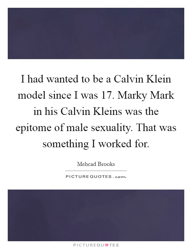 I had wanted to be a Calvin Klein model since I was 17. Marky Mark in his Calvin Kleins was the epitome of male sexuality. That was something I worked for Picture Quote #1