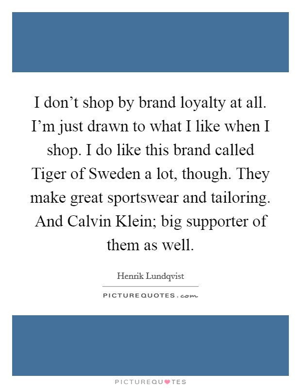 I don't shop by brand loyalty at all. I'm just drawn to what I like when I shop. I do like this brand called Tiger of Sweden a lot, though. They make great sportswear and tailoring. And Calvin Klein; big supporter of them as well Picture Quote #1