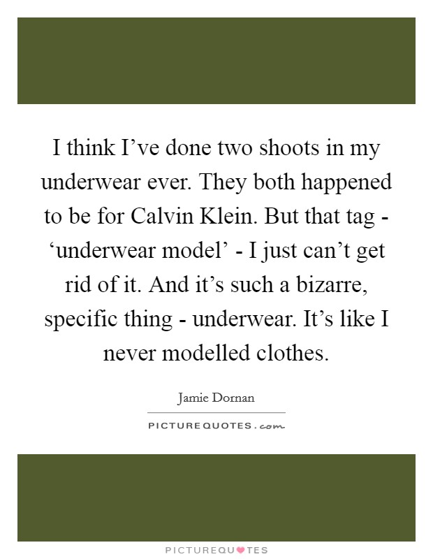 I think I've done two shoots in my underwear ever. They both happened to be for Calvin Klein. But that tag - 'underwear model' - I just can't get rid of it. And it's such a bizarre, specific thing - underwear. It's like I never modelled clothes Picture Quote #1