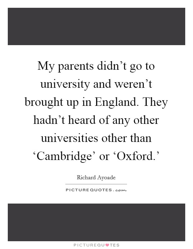 My parents didn't go to university and weren't brought up in England. They hadn't heard of any other universities other than 'Cambridge' or 'Oxford.' Picture Quote #1