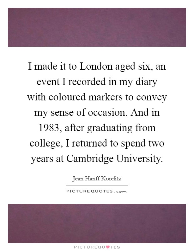 I made it to London aged six, an event I recorded in my diary with coloured markers to convey my sense of occasion. And in 1983, after graduating from college, I returned to spend two years at Cambridge University Picture Quote #1