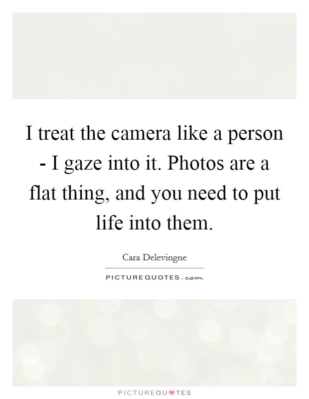I treat the camera like a person - I gaze into it. Photos are a flat thing, and you need to put life into them Picture Quote #1