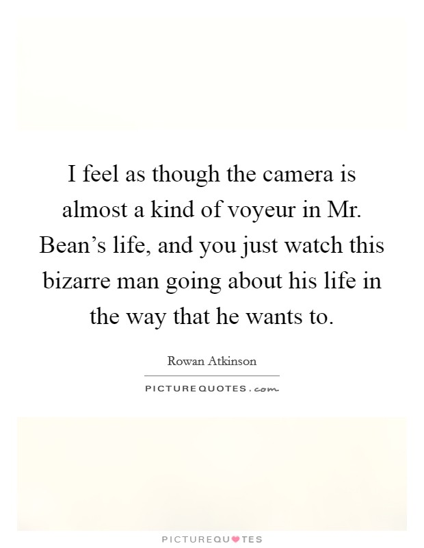 I feel as though the camera is almost a kind of voyeur in Mr. Bean's life, and you just watch this bizarre man going about his life in the way that he wants to. Picture Quote #1