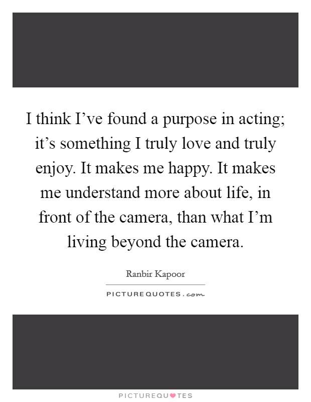 I think I've found a purpose in acting; it's something I truly love and truly enjoy. It makes me happy. It makes me understand more about life, in front of the camera, than what I'm living beyond the camera Picture Quote #1
