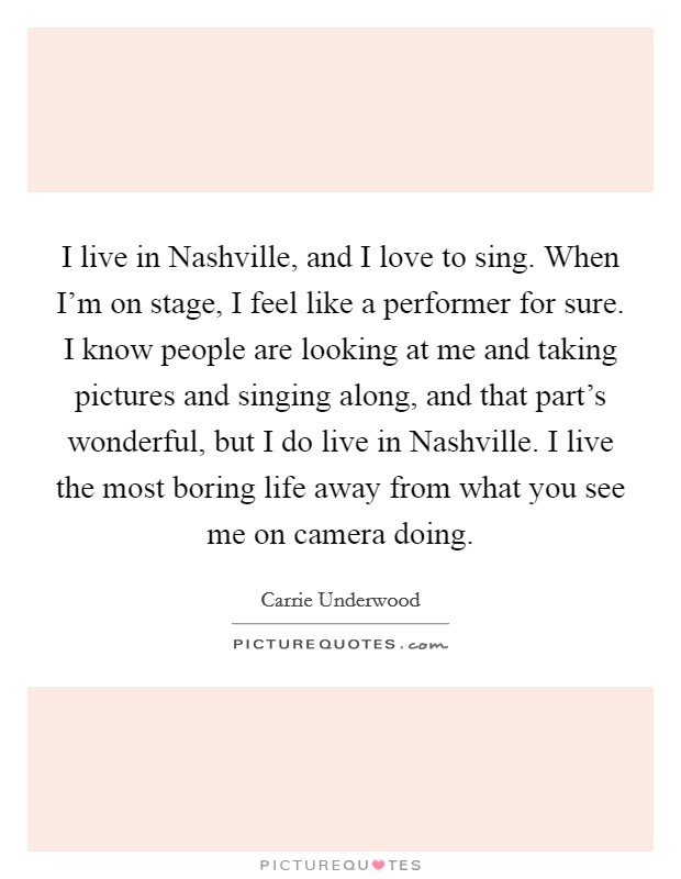 I live in Nashville, and I love to sing. When I'm on stage, I feel like a performer for sure. I know people are looking at me and taking pictures and singing along, and that part's wonderful, but I do live in Nashville. I live the most boring life away from what you see me on camera doing Picture Quote #1