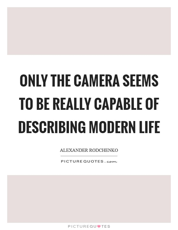 Only the camera seems to be really capable of describing modern life Picture Quote #1