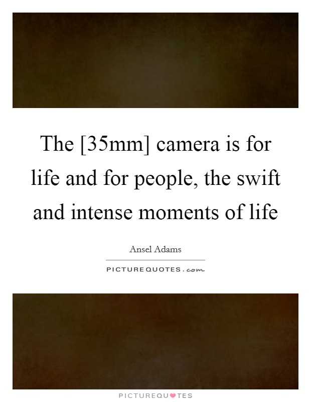 The [35mm] camera is for life and for people, the swift and intense moments of life Picture Quote #1