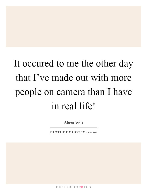 It occured to me the other day that I've made out with more people on camera than I have in real life! Picture Quote #1