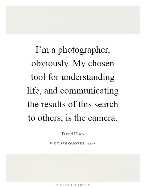 I'm a photographer, obviously. My chosen tool for understanding life, and communicating the results of this search to others, is the camera Picture Quote #1