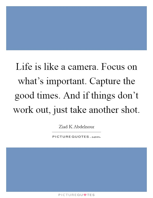 Life is like a camera. Focus on what's important. Capture the good times. And if things don't work out, just take another shot Picture Quote #1