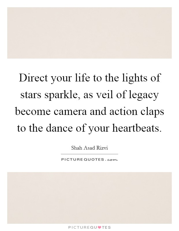 Direct your life to the lights of stars sparkle, as veil of legacy become camera and action claps to the dance of your heartbeats Picture Quote #1