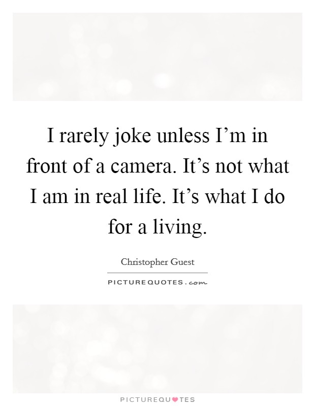 I rarely joke unless I'm in front of a camera. It's not what I am in real life. It's what I do for a living Picture Quote #1