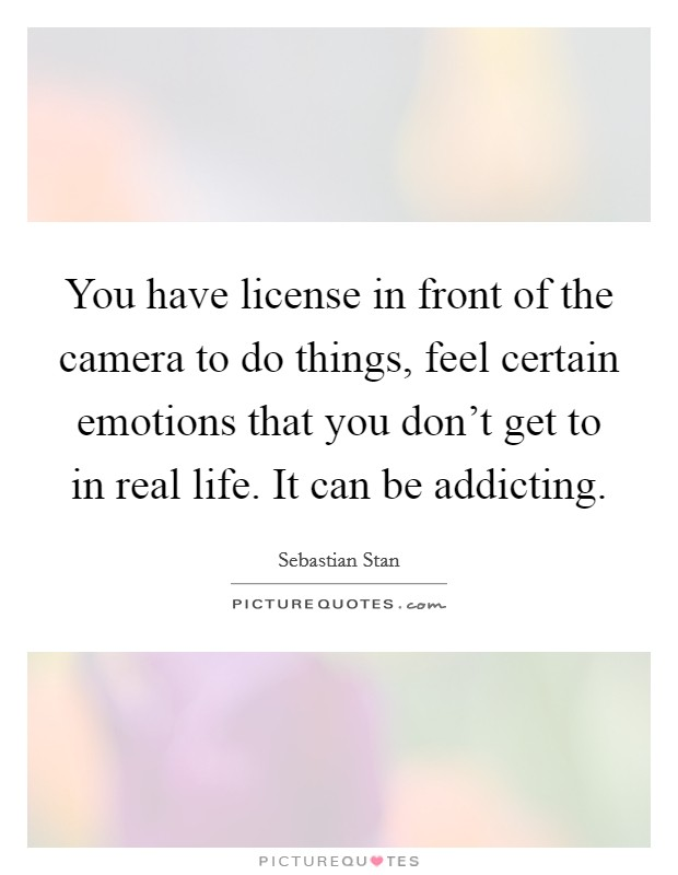You have license in front of the camera to do things, feel certain emotions that you don't get to in real life. It can be addicting Picture Quote #1
