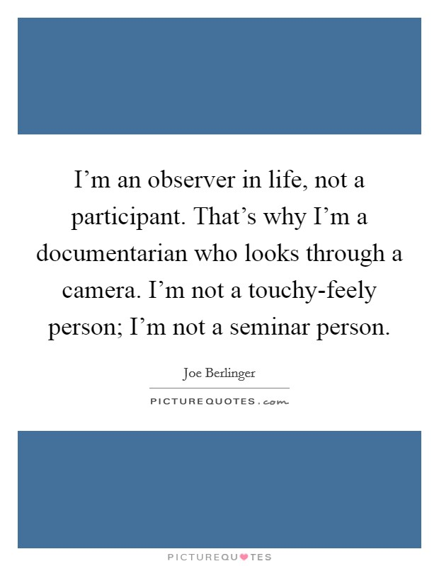 I'm an observer in life, not a participant. That's why I'm a documentarian who looks through a camera. I'm not a touchy-feely person; I'm not a seminar person Picture Quote #1