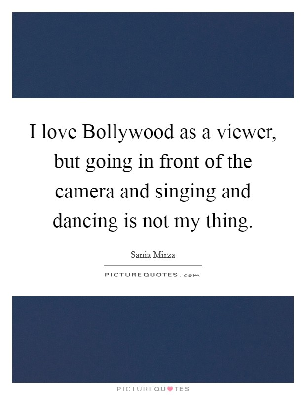 I love Bollywood as a viewer, but going in front of the camera and singing and dancing is not my thing Picture Quote #1