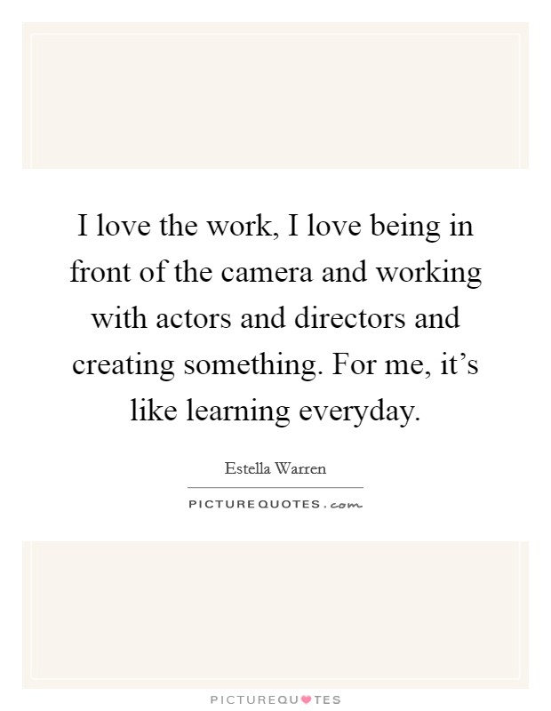 I love the work, I love being in front of the camera and working with actors and directors and creating something. For me, it's like learning everyday Picture Quote #1
