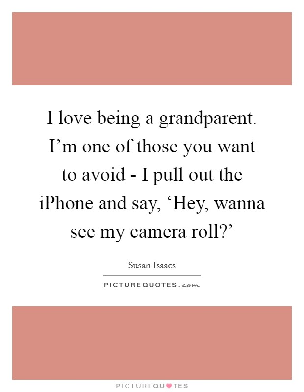 I love being a grandparent. I'm one of those you want to avoid - I pull out the iPhone and say, 'Hey, wanna see my camera roll?' Picture Quote #1