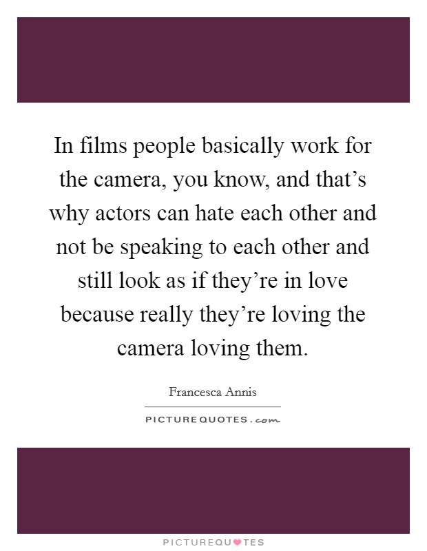 In films people basically work for the camera, you know, and that's why actors can hate each other and not be speaking to each other and still look as if they're in love because really they're loving the camera loving them Picture Quote #1