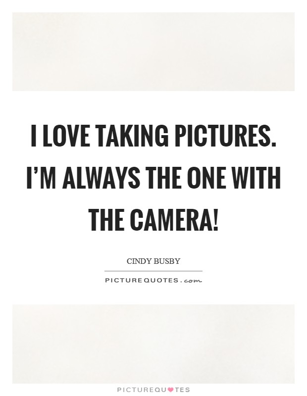 I love taking pictures. I'm always the one with the camera! Picture Quote #1