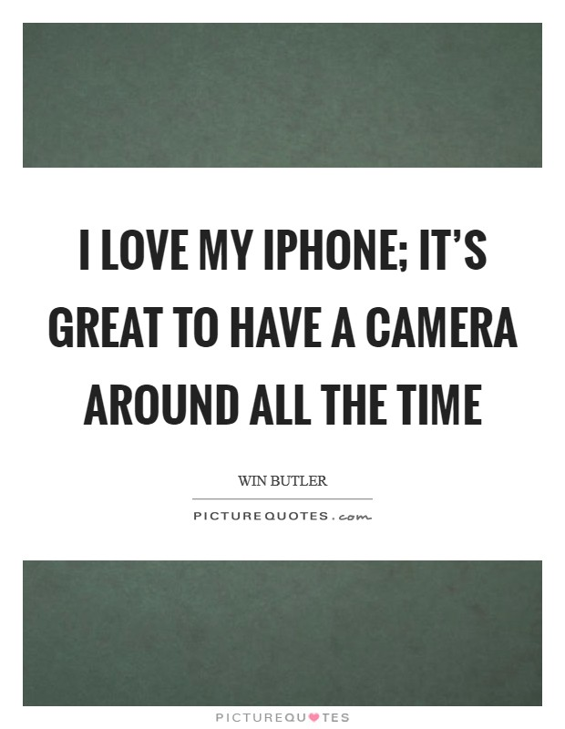 I love my iPhone; it's great to have a camera around all the time Picture Quote #1