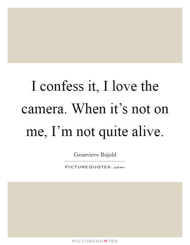 I confess it, I love the camera. When it's not on me, I'm not quite alive Picture Quote #1