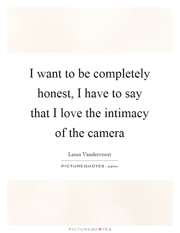 I want to be completely honest, I have to say that I love the intimacy of the camera Picture Quote #1