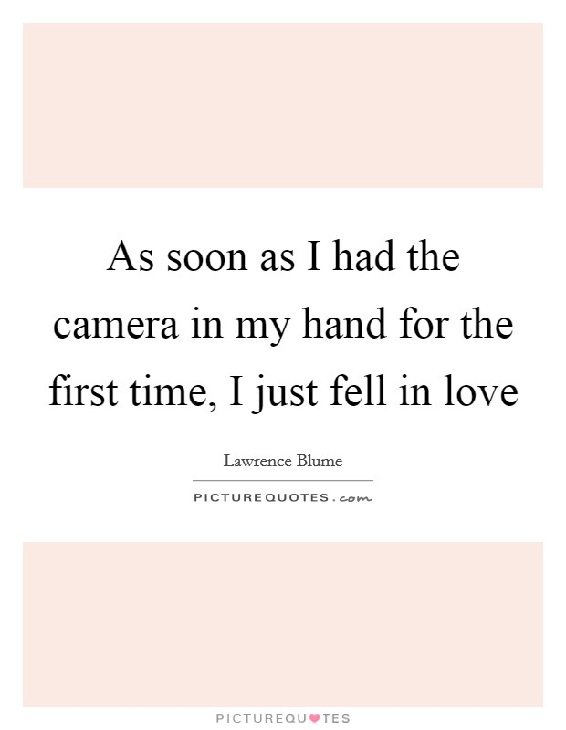 As soon as I had the camera in my hand for the first time, I just fell in love Picture Quote #1