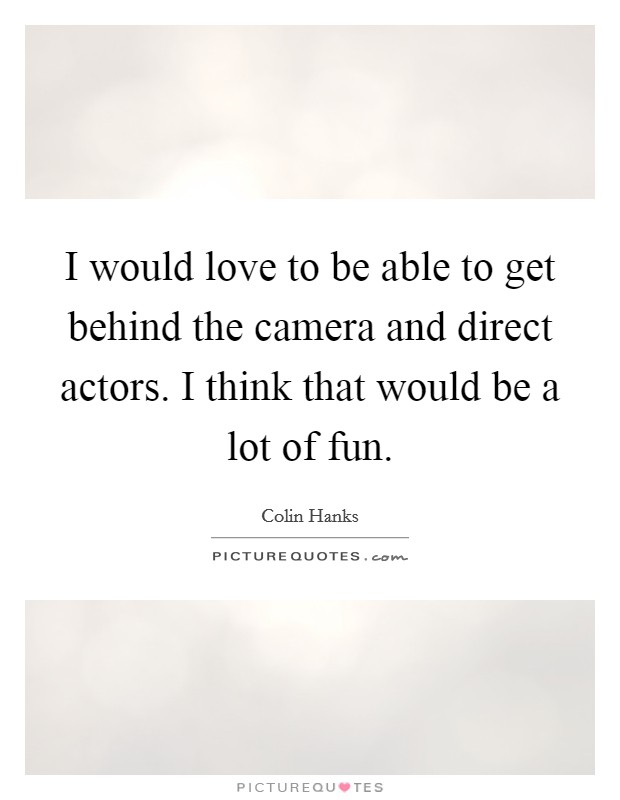 I would love to be able to get behind the camera and direct actors. I think that would be a lot of fun Picture Quote #1