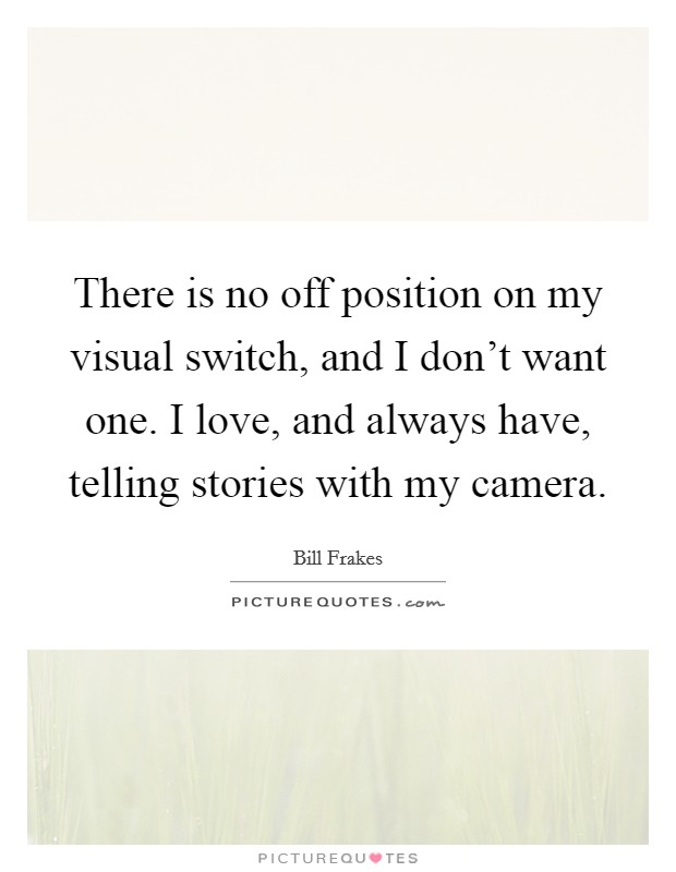 There is no off position on my visual switch, and I don't want one. I love, and always have, telling stories with my camera Picture Quote #1