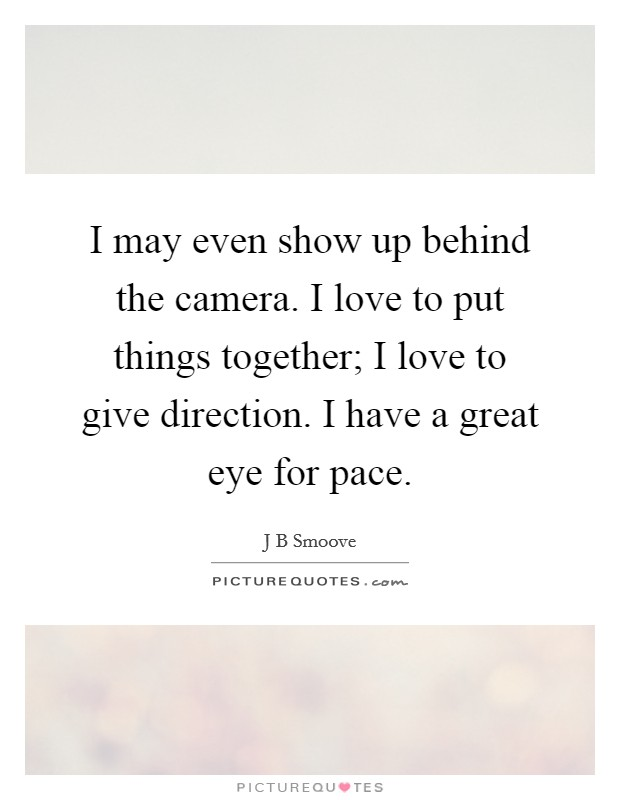 I may even show up behind the camera. I love to put things together; I love to give direction. I have a great eye for pace Picture Quote #1