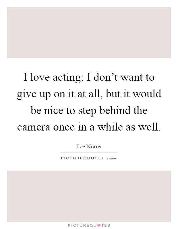 I love acting; I don't want to give up on it at all, but it would be nice to step behind the camera once in a while as well Picture Quote #1