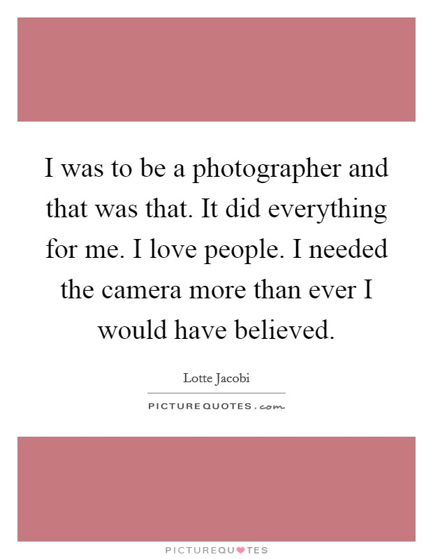 I was to be a photographer and that was that. It did everything for me. I love people. I needed the camera more than ever I would have believed Picture Quote #1
