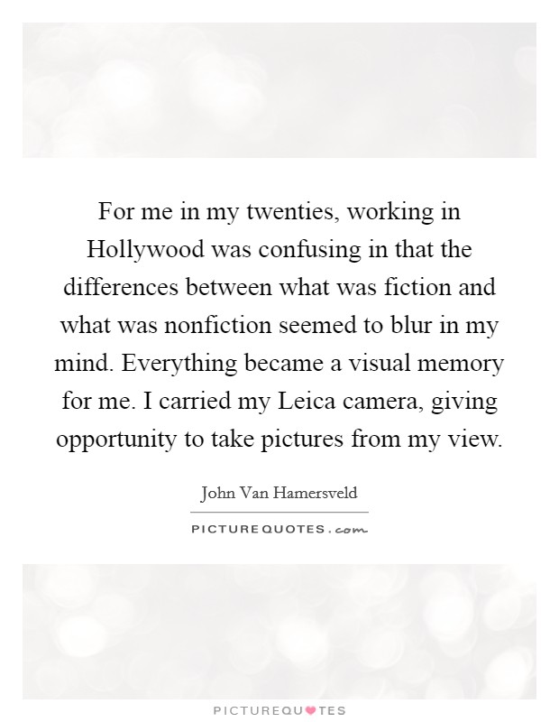 For me in my twenties, working in Hollywood was confusing in that the differences between what was fiction and what was nonfiction seemed to blur in my mind. Everything became a visual memory for me. I carried my Leica camera, giving opportunity to take pictures from my view Picture Quote #1
