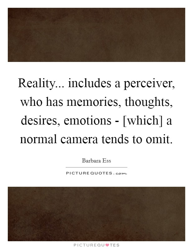 Reality... includes a perceiver, who has memories, thoughts, desires, emotions - [which] a normal camera tends to omit Picture Quote #1