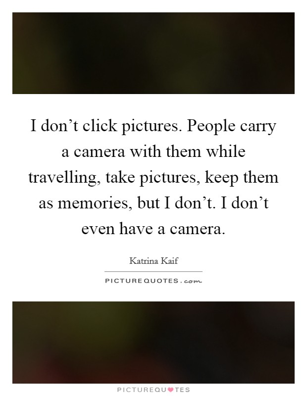 I don't click pictures. People carry a camera with them while travelling, take pictures, keep them as memories, but I don't. I don't even have a camera. Picture Quote #1