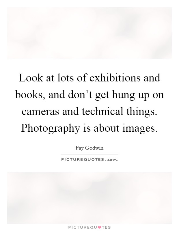 Look at lots of exhibitions and books, and don't get hung up on cameras and technical things. Photography is about images Picture Quote #1