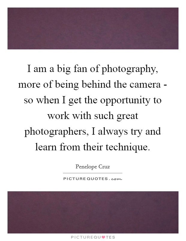 I am a big fan of photography, more of being behind the camera - so when I get the opportunity to work with such great photographers, I always try and learn from their technique Picture Quote #1