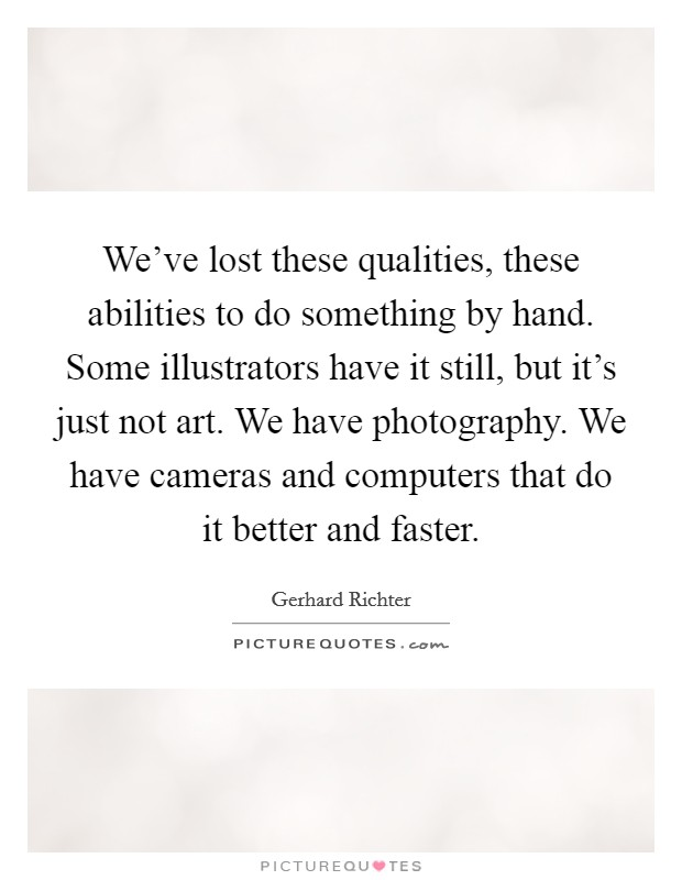 We've lost these qualities, these abilities to do something by hand. Some illustrators have it still, but it's just not art. We have photography. We have cameras and computers that do it better and faster Picture Quote #1