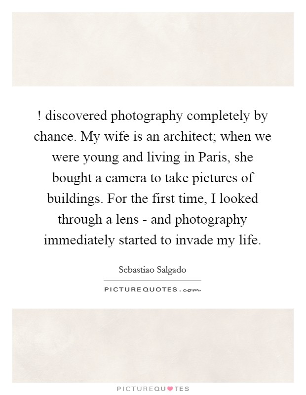 ! discovered photography completely by chance. My wife is an architect; when we were young and living in Paris, she bought a camera to take pictures of buildings. For the first time, I looked through a lens - and photography immediately started to invade my life Picture Quote #1