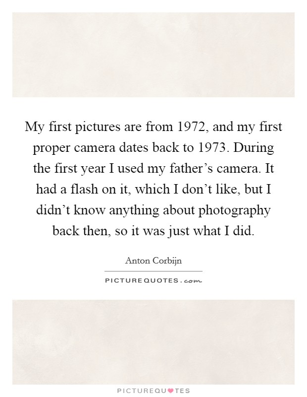 My first pictures are from 1972, and my first proper camera dates back to 1973. During the first year I used my father's camera. It had a flash on it, which I don't like, but I didn't know anything about photography back then, so it was just what I did Picture Quote #1