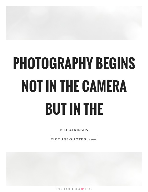 Photography begins not in the camera but in the Picture Quote #1