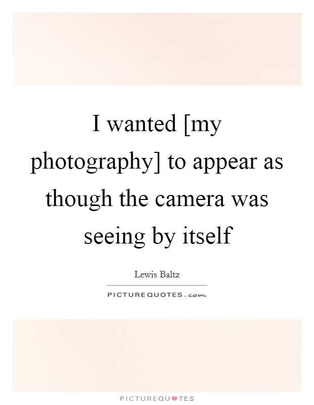 I wanted [my photography] to appear as though the camera was seeing by itself Picture Quote #1
